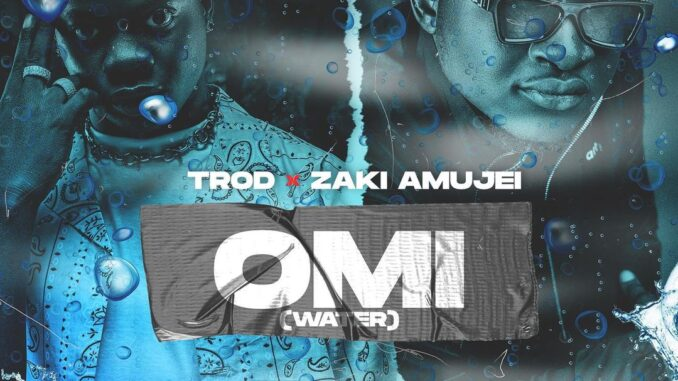 Trod ft Zaki Amujei – Omi (Water)